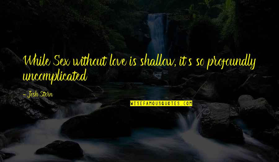 Uncomplicated Love Quotes By Josh Stern: While Sex without love is shallow, it's so