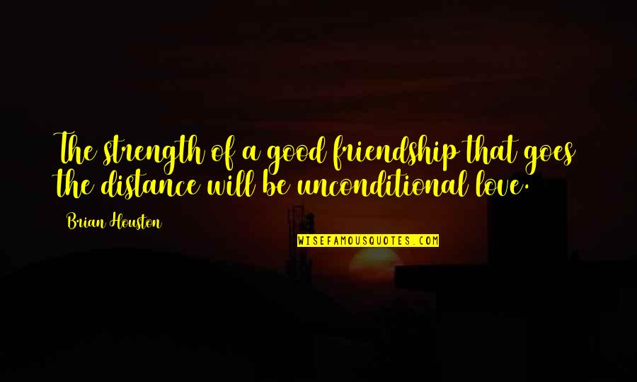 Unconditional Friendship Quotes By Brian Houston: The strength of a good friendship that goes