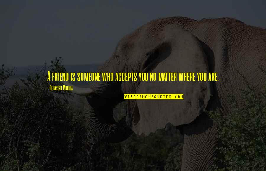 Unconditional Friendship Quotes By Debasish Mridha: A friend is someone who accepts you no