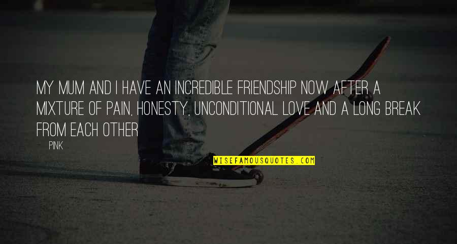 Unconditional Friendship Quotes By Pink: My mum and I have an incredible friendship