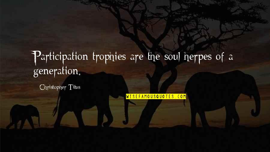 Unconditional Love For Your Son Quotes By Christopher Titus: Participation trophies are the soul herpes of a