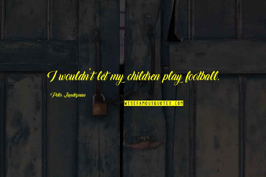 Unconditional Love For Your Son Quotes By Peter Landesman: I wouldn't let my children play football.