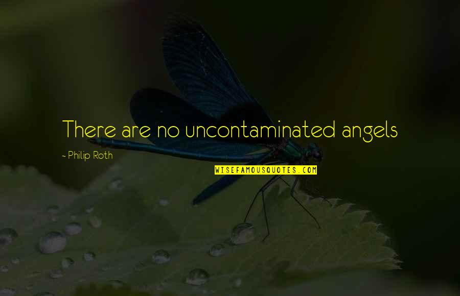 Uncontaminated Quotes By Philip Roth: There are no uncontaminated angels