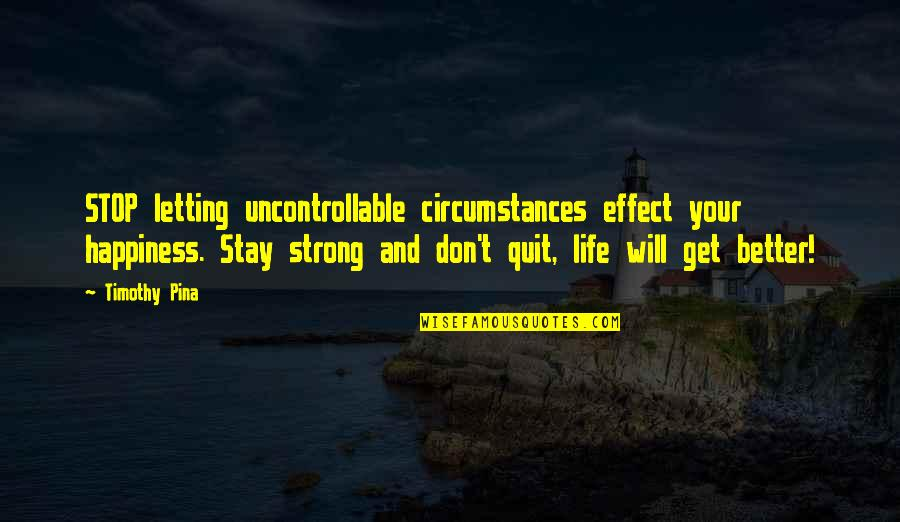 Uncontrollable Circumstances Quotes By Timothy Pina: STOP letting uncontrollable circumstances effect your happiness. Stay