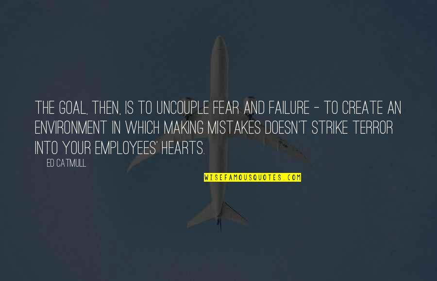 Uncouple Quotes By Ed Catmull: The goal, then, is to uncouple fear and