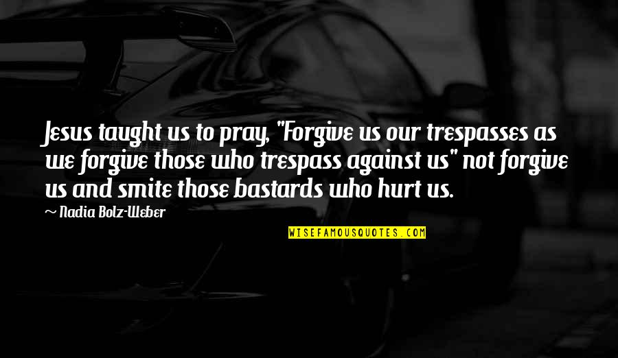 """Uncouplings Quotes By Nadia Bolz-Weber: Jesus taught us to pray, """"Forgive us our"""