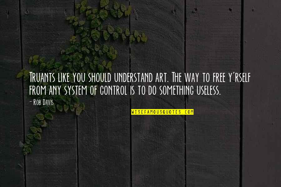 Uncouplings Quotes By Rob Davis: Truants like you should understand art. The way