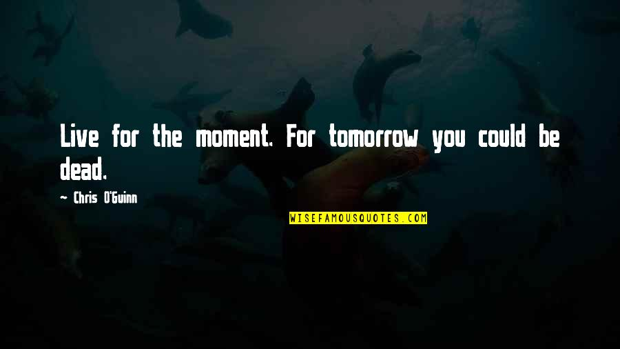 Uncreate Quotes By Chris O'Guinn: Live for the moment. For tomorrow you could