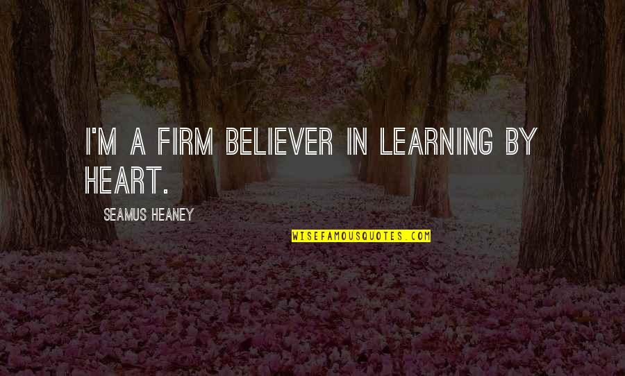 Uncreate Quotes By Seamus Heaney: I'm a firm believer in learning by heart.