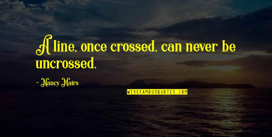 Uncrossed Quotes By Nancy Mairs: A line, once crossed, can never be uncrossed.