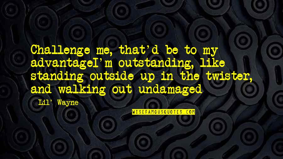 Undamaged Quotes By Lil' Wayne: Challenge me, that'd be to my advantageI'm outstanding,