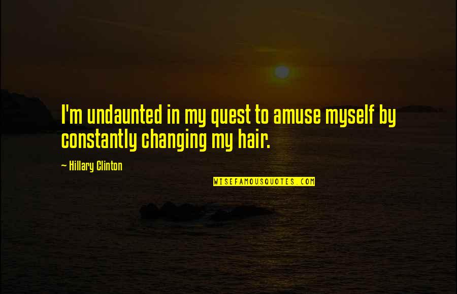 Undaunted Quotes By Hillary Clinton: I'm undaunted in my quest to amuse myself