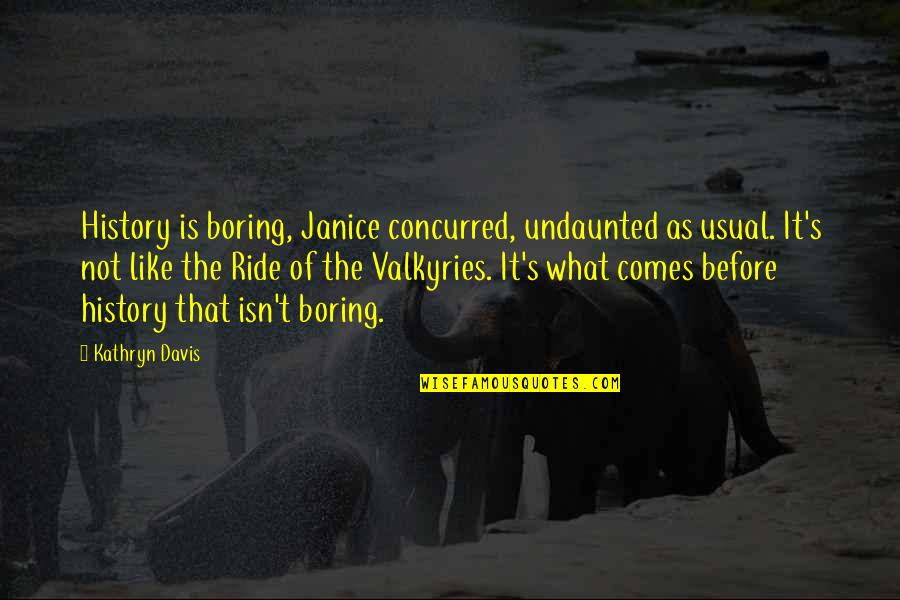 Undaunted Quotes By Kathryn Davis: History is boring, Janice concurred, undaunted as usual.