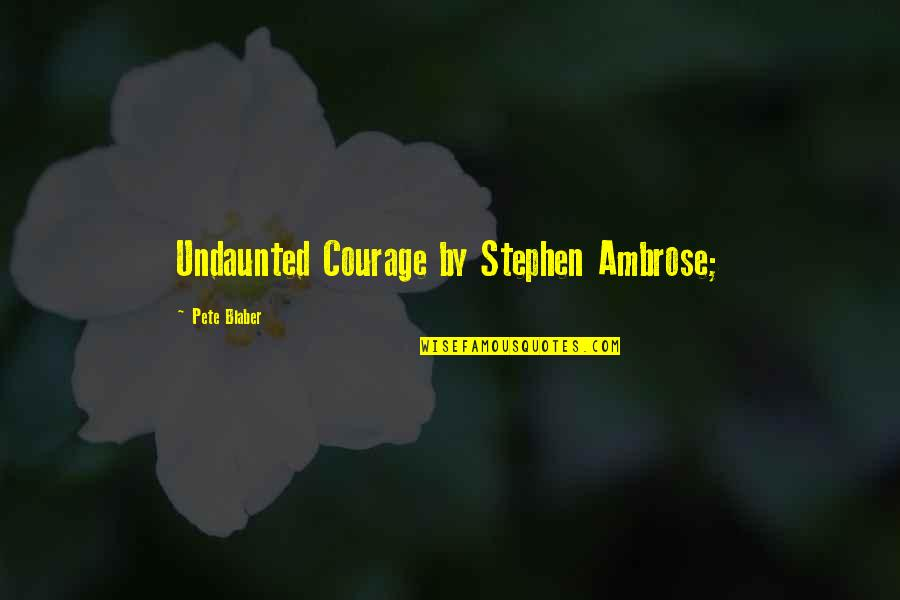 Undaunted Quotes By Pete Blaber: Undaunted Courage by Stephen Ambrose;