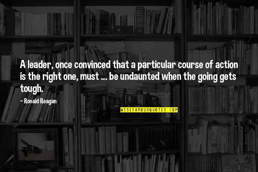 Undaunted Quotes By Ronald Reagan: A leader, once convinced that a particular course