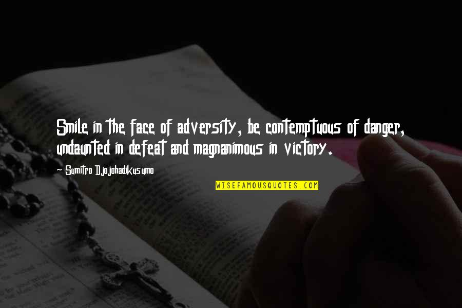 Undaunted Quotes By Sumitro Djojohadikusumo: Smile in the face of adversity, be contemptuous