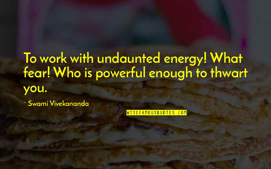 Undaunted Quotes By Swami Vivekananda: To work with undaunted energy! What fear! Who
