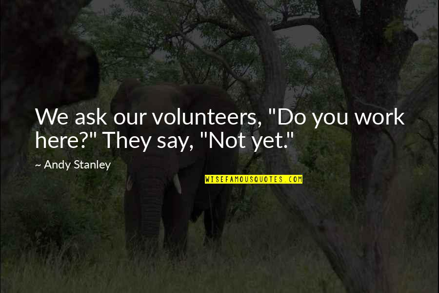"""Undebuted Quotes By Andy Stanley: We ask our volunteers, """"Do you work here?"""""""