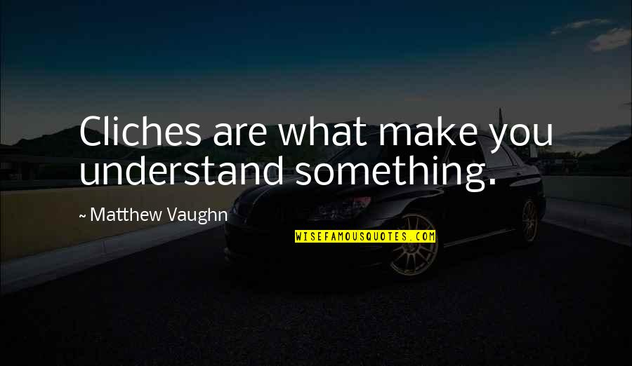 Undebuted Quotes By Matthew Vaughn: Cliches are what make you understand something.
