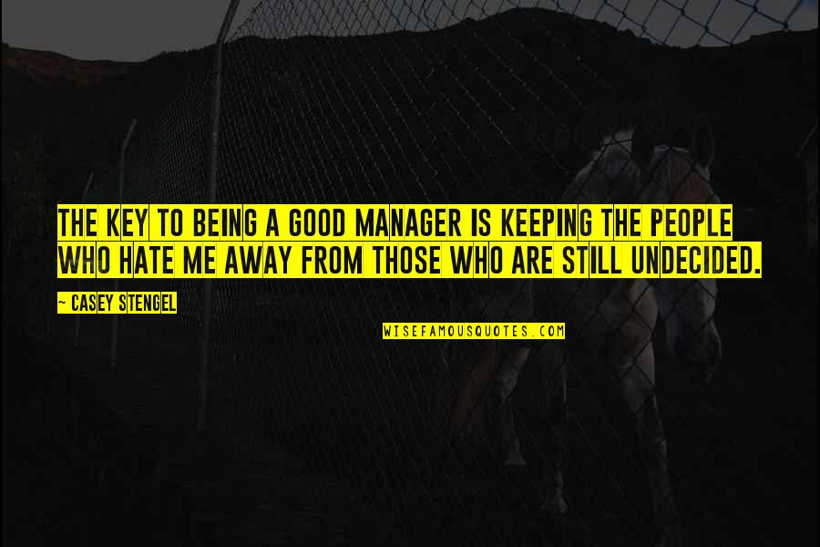 Undecided Quotes By Casey Stengel: The key to being a good manager is