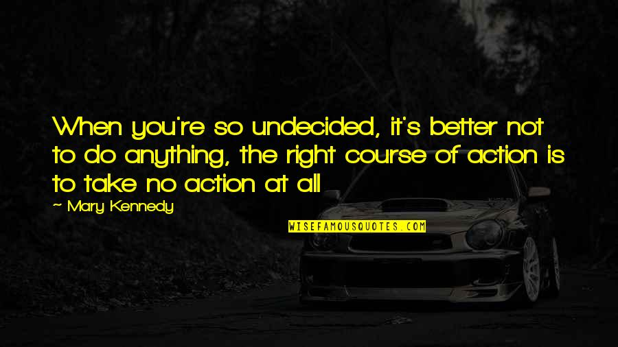 Undecided Quotes By Mary Kennedy: When you're so undecided, it's better not to