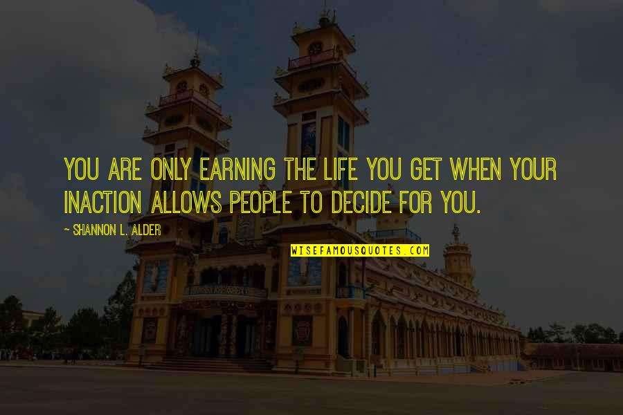 Undecided Quotes By Shannon L. Alder: You are only earning the life you get