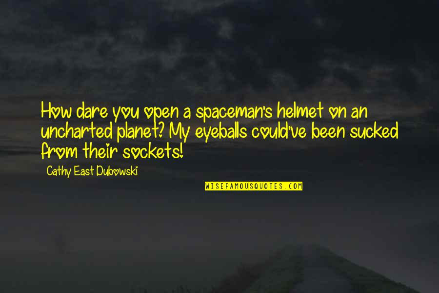 Undeciding Quotes By Cathy East Dubowski: How dare you open a spaceman's helmet on