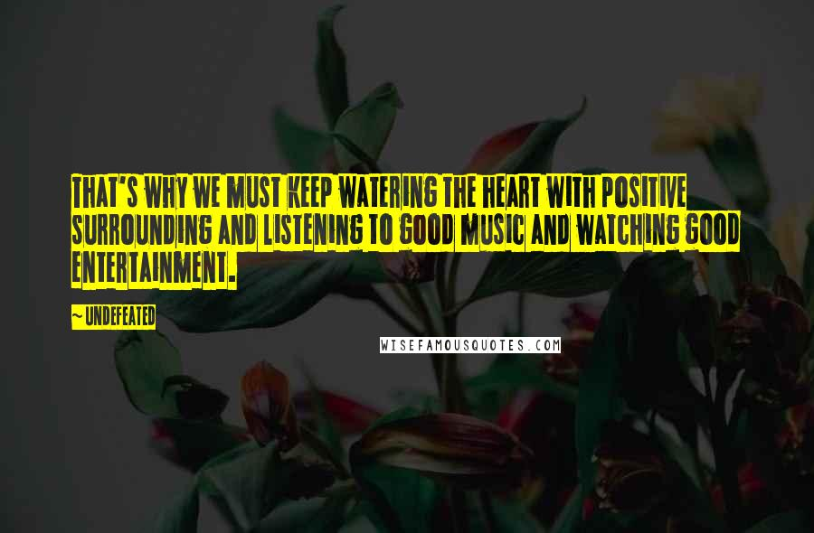 Undefeated quotes: That's why we must keep watering the heart with positive surrounding and listening to good music and watching good entertainment.