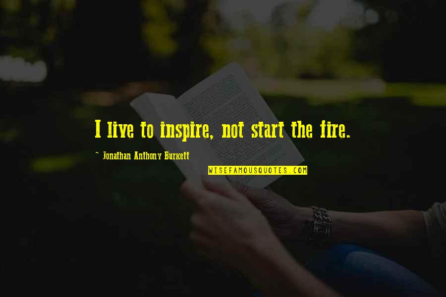 Undefeated Quotes Quotes By Jonathan Anthony Burkett: I live to inspire, not start the fire.