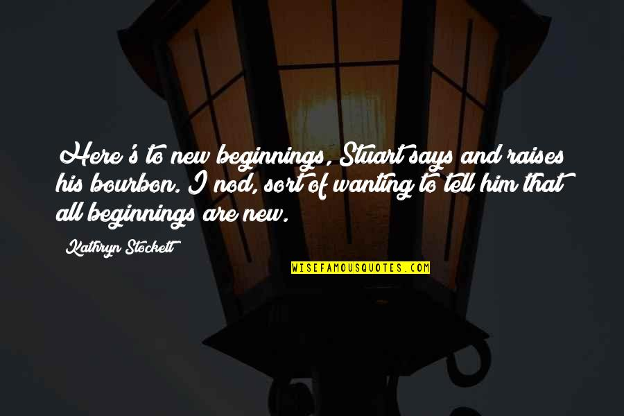Undefeated Quotes Quotes By Kathryn Stockett: Here's to new beginnings, Stuart says and raises