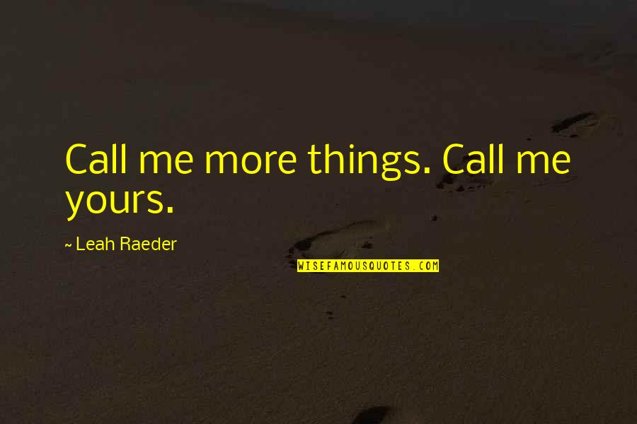 Undefeated Quotes Quotes By Leah Raeder: Call me more things. Call me yours.
