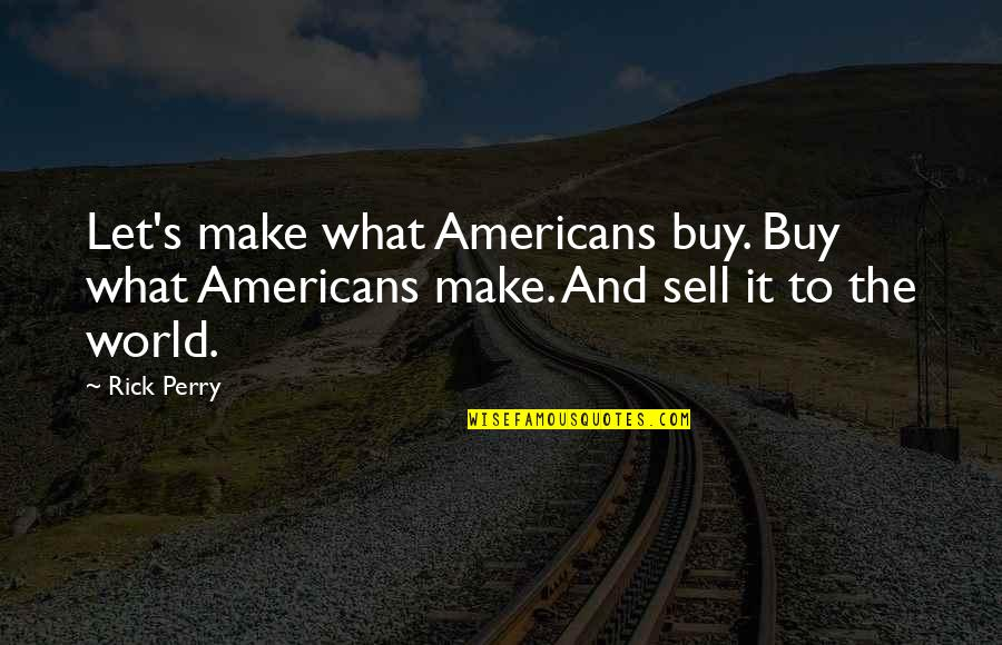 Undefeated Quotes Quotes By Rick Perry: Let's make what Americans buy. Buy what Americans