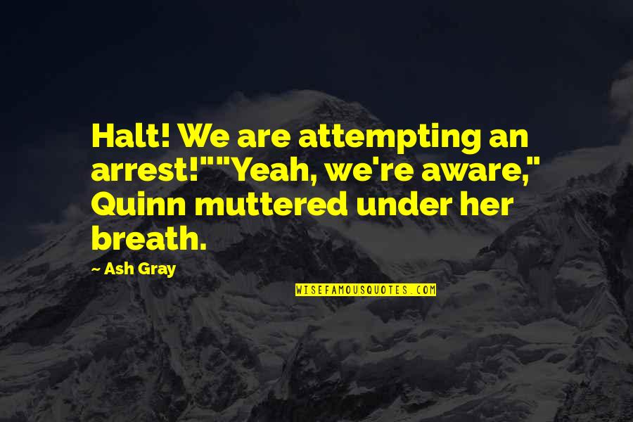 """Under Arrest Quotes By Ash Gray: Halt! We are attempting an arrest!""""""""Yeah, we're aware,"""""""