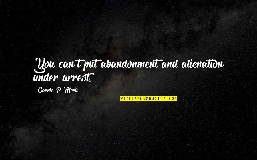 Under Arrest Quotes By Carrie P. Meek: You can't put abandonment and alienation under arrest.