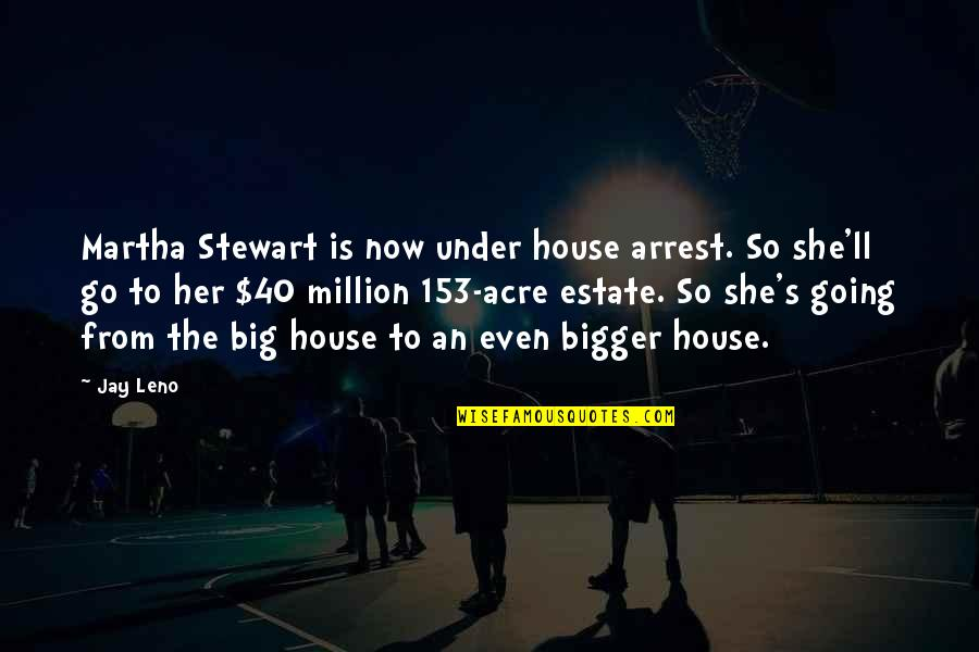 Under Arrest Quotes By Jay Leno: Martha Stewart is now under house arrest. So