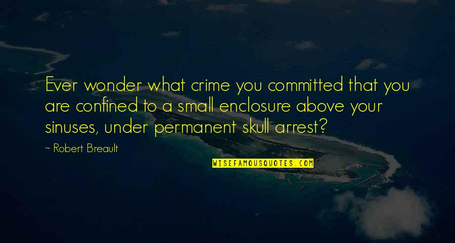 Under Arrest Quotes By Robert Breault: Ever wonder what crime you committed that you