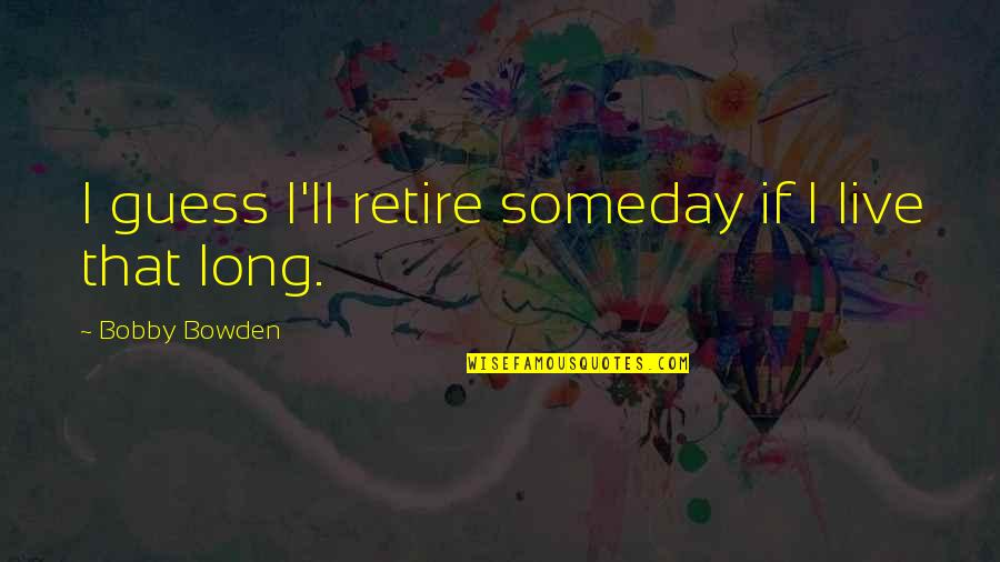 Under The Sea Funny Quotes By Bobby Bowden: I guess I'll retire someday if I live