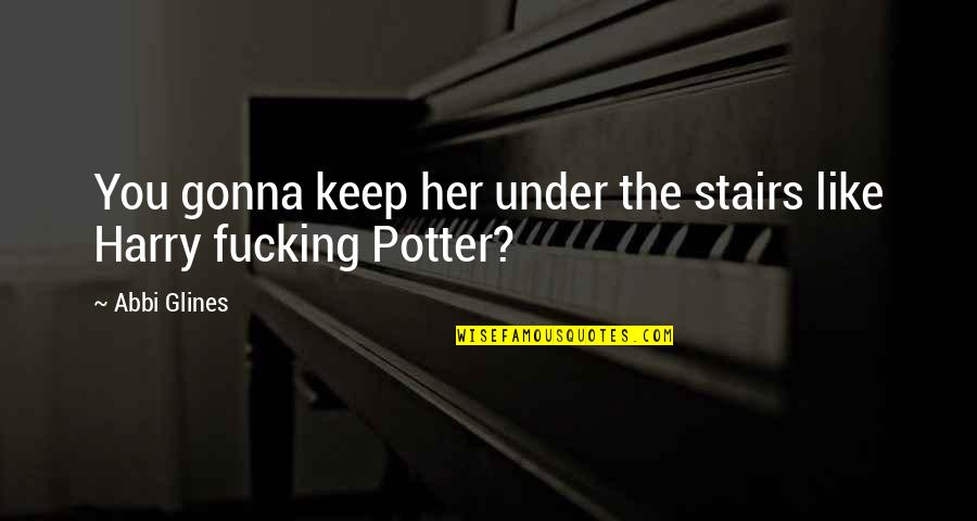 Under The Stairs Quotes By Abbi Glines: You gonna keep her under the stairs like