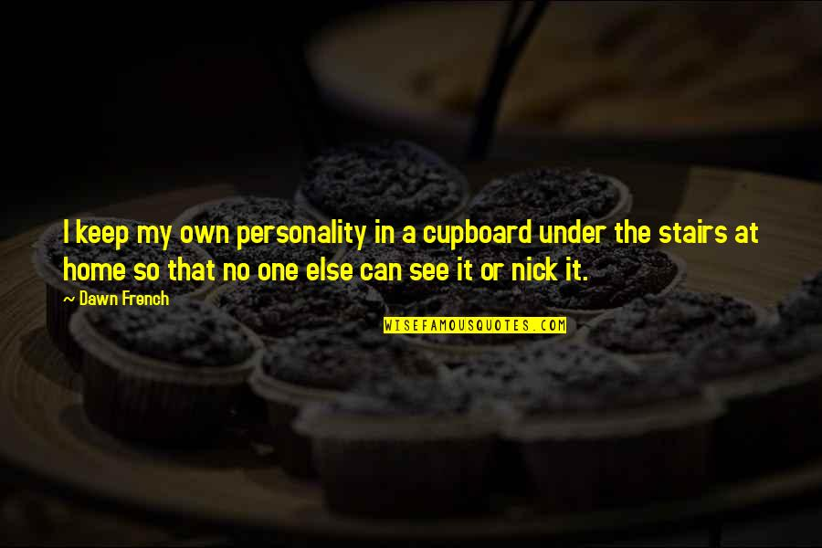 Under The Stairs Quotes By Dawn French: I keep my own personality in a cupboard