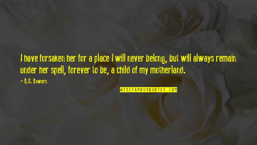 Under Your Spell Quotes By B.G. Bowers: I have forsaken her for a place I