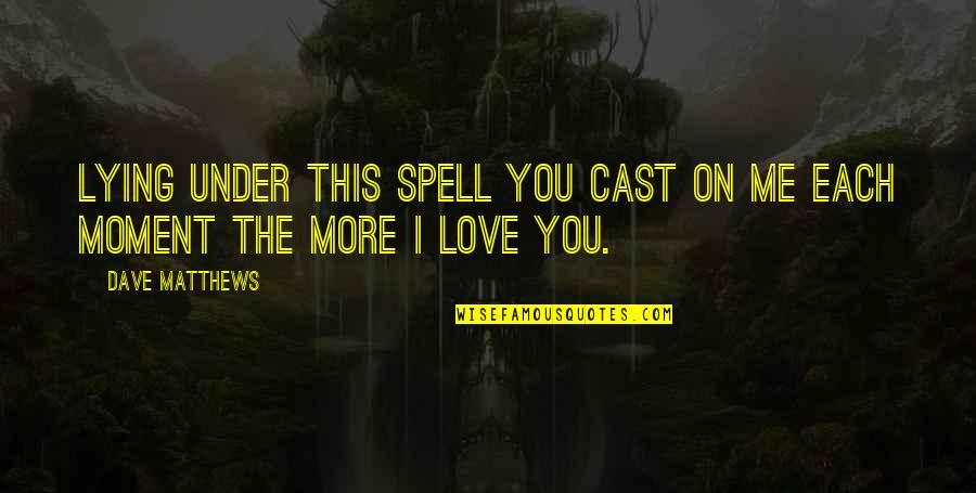 Under Your Spell Quotes By Dave Matthews: Lying under this spell you cast on me