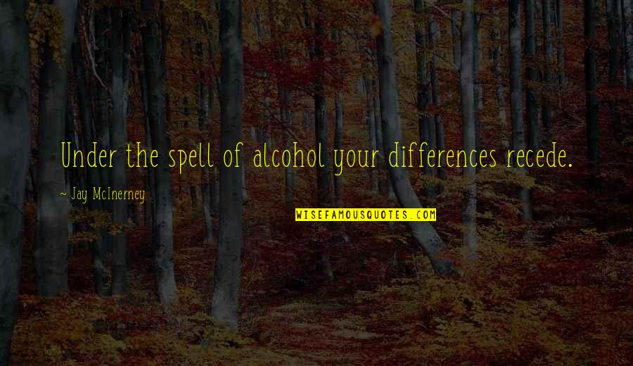 Under Your Spell Quotes By Jay McInerney: Under the spell of alcohol your differences recede.