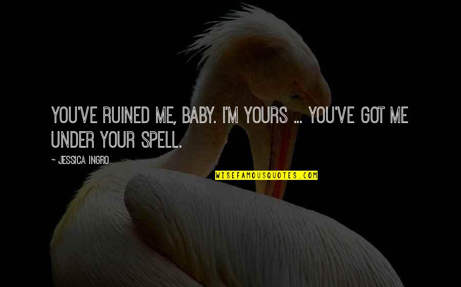 Under Your Spell Quotes By Jessica Ingro: You've ruined me, baby. I'm yours ... you've