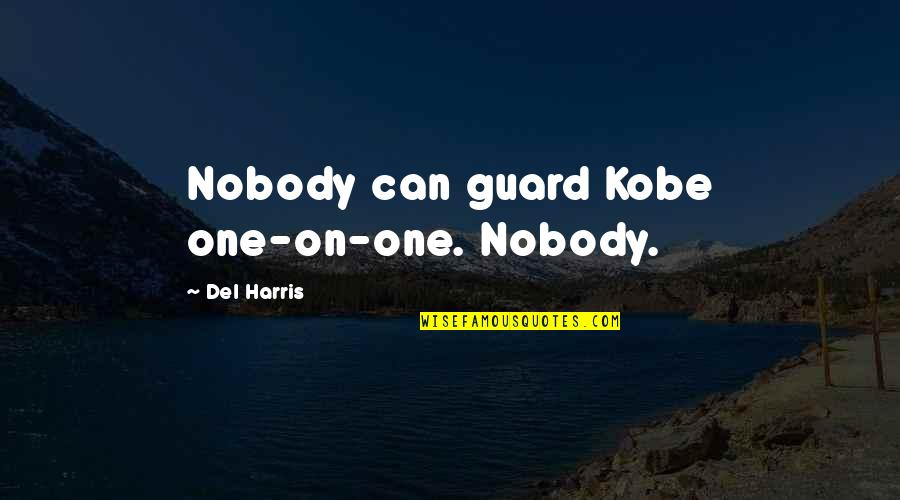 Underacknowledged Quotes By Del Harris: Nobody can guard Kobe one-on-one. Nobody.