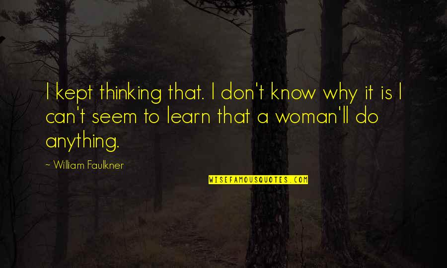 Underacknowledged Quotes By William Faulkner: I kept thinking that. I don't know why