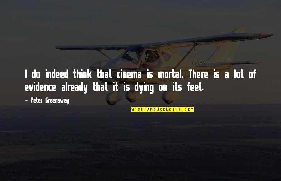 Undercover Economist Quotes By Peter Greenaway: I do indeed think that cinema is mortal.