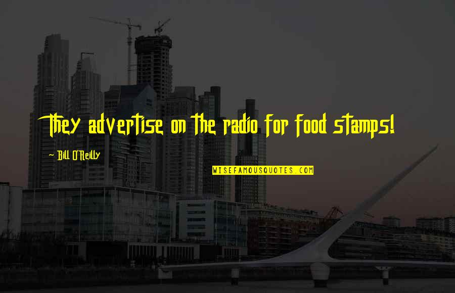 Undercovered Quotes By Bill O'Reilly: They advertise on the radio for food stamps!