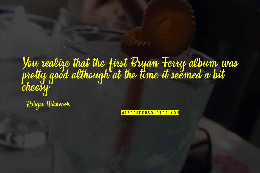 Undercovered Quotes By Robyn Hitchcock: You realize that the first Bryan Ferry album