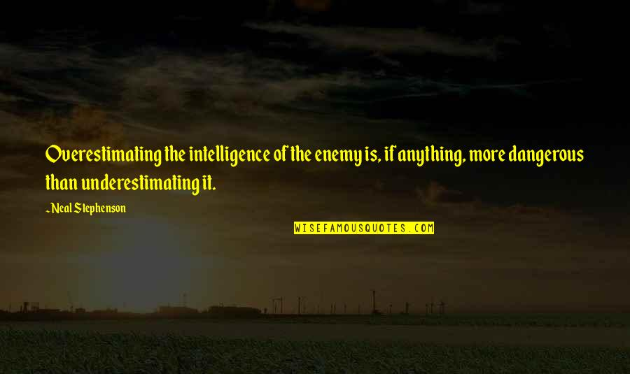 Underestimating Intelligence Quotes By Neal Stephenson: Overestimating the intelligence of the enemy is, if