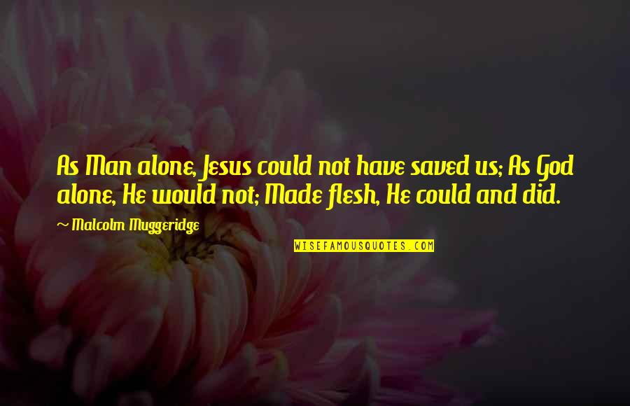 Undergirding Quotes By Malcolm Muggeridge: As Man alone, Jesus could not have saved